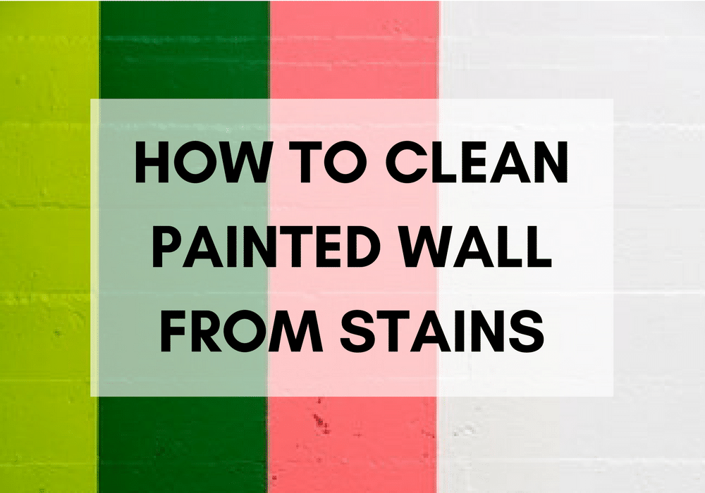 How To Clean Painted Walls From 10 Stubborn Stains One Does Simply